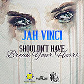 Shouldn't Have Break Your Heart - Single by Jah Vinci