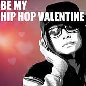Be My Hip Hop Valentine: Love Tracks Dug from the Crates for Valentine's Day by Various Artists