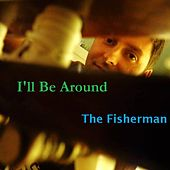 I'll Be Around by Fisherman