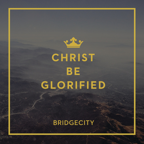 Christ Be Glorified by BridgeCity