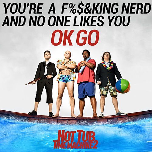 You're a Fucking Nerd and No One Likes You by OK Go
