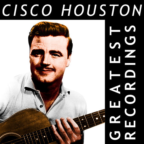 Cisco Houston - Greatest Recordings by Cisco Houston