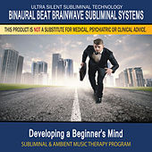 Developing a Beginner's Mind - Subliminal and Ambient Music Therapy by Binaural Beat Brainwave Subliminal Systems