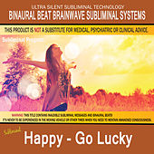 Happy - Go Lucky by Binaural Beat Brainwave Subliminal Systems