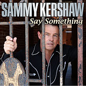 Say Something by Sammy Kershaw