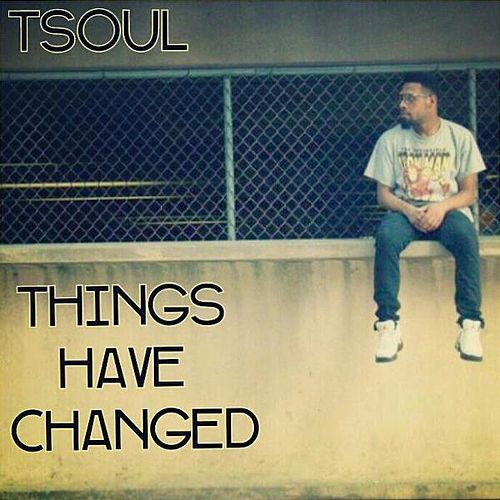 Things Have Changed by T Soul