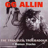 The Troubled Troubadour by G.G. Allin