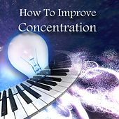 How to Improve Concentration - Reduce Stress with Classical Music, Free Your Mind, Intense Concentration & Focus, Strategic and Creative Thinking, Relax for Your Mind and Body, Mental Inspiration, Effective Learning, Study Skill by Improve Concentration Masters