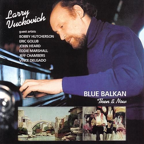Blue Balkan: Then & Now by Larry Vuckovich