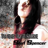 You Never Told Me Goodbye by Shirl Spencer