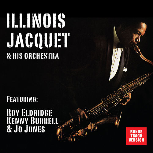 Illinois Jacquet and His Orchestra (feat. Roy Eldridge, Kenny Burrell & Jo Jones) [Bonus Track Version] by Illinois Jacquet