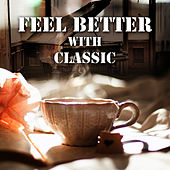 Feel Better with Classic – Time to Relax, Take Leave, Listen to Classical Music, Positive Energy in Classic Style by Good Feeling Academy