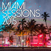 Miami Sessions 2015 - Best Of Dance, Electro and House Music by Various Artists