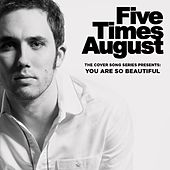 You Are so Beautiful by Five Times August