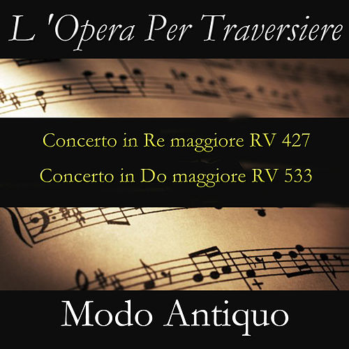 L 'Opera Per Traversiere (Concerto in Re maggiore RV 427 & Concerto in Do maggiore RV 533) by Modo Antiquo