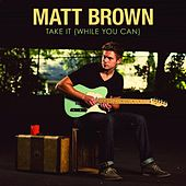 Take It (While You Can) by The Matt Brown