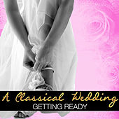 A Classical Wedding: Getting Ready by Various Artists