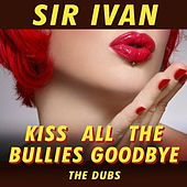 Kiss All The Bullies Goodbye (The Dubs) by Sir Ivan