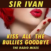 Kiss All The Bullies Goodbye (The Radio Mixes) by Sir Ivan