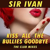 Kiss All The Bullies Goodbye (The Club Mixes) by Sir Ivan