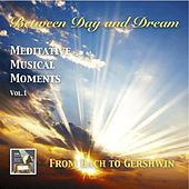 Between Day & Dream, Meditative Musical Moments, Vol. 1: From Bach to Gershwin by Various Artists