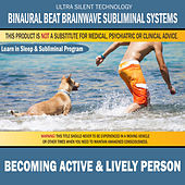 Becoming Active & Lively Person: Combination of Subliminal & Learning While Sleeping Program (Positive Affirmations, Isochronic Tones & Binaural Beats) by Binaural Beat Brainwave Subliminal Systems