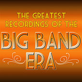 The Greatest Recordings of the Big Band Era by Various Artists
