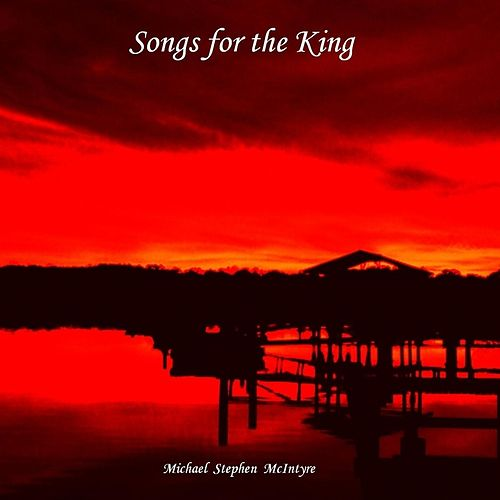 Songs for the King by Michael Stephen McIntyre