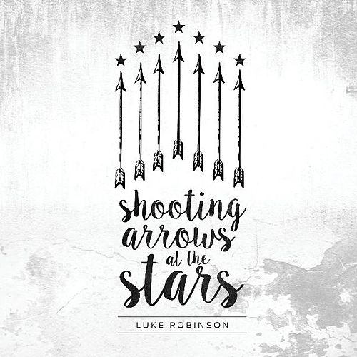 Shooting Arrows at the Stars by Luke Robinson