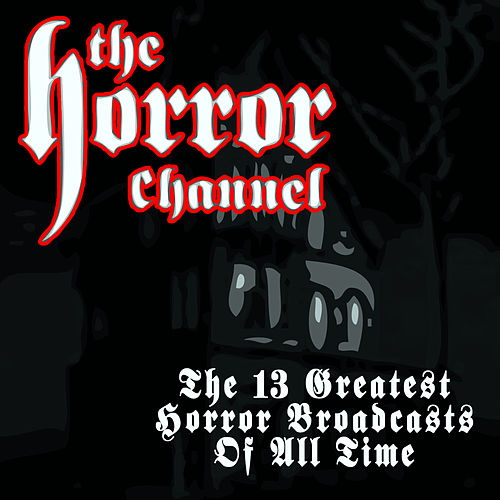 The 13 Greatest Horror Broadcasts Of All Time by Various Artists