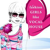 Fashion Girls Like Vocal House by Various Artists