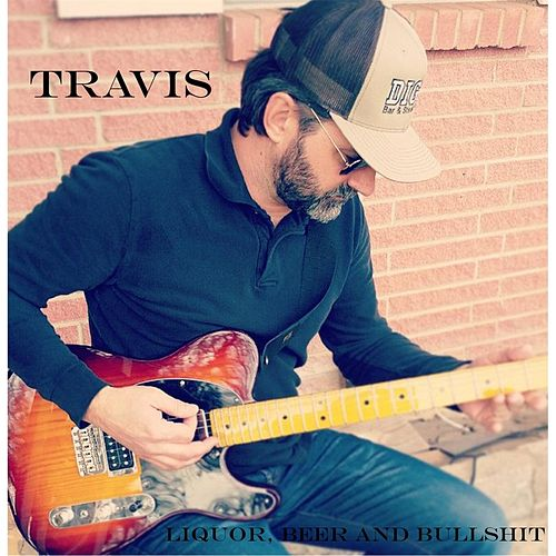 Liquor, Beer and Bullshit by Travis