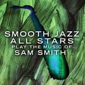 Smooth Jazz All Stars Play The Music of Sam Smith by Smooth Jazz Allstars
