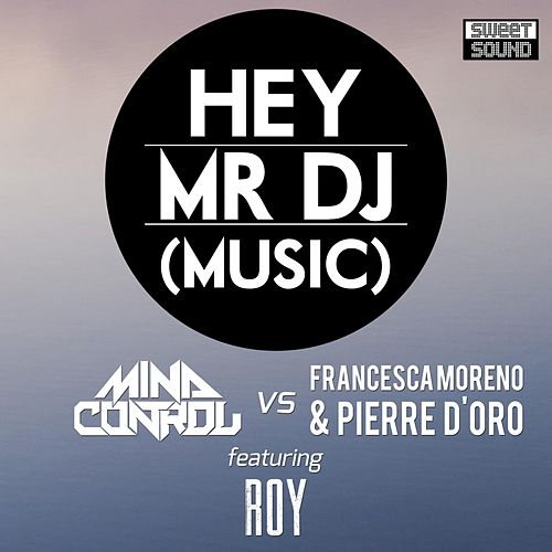 Hey Mr DJ (MindControl vs. Francesca Moreno & Pierre D'Oro vs. Roy) (feat. Roy) by Mind Control