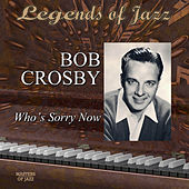 Legends Of Jazz: Bob Crosby - Who's Sorry Now by Bob Crosby