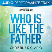 Who Is Like the Father by Christine D'Clario