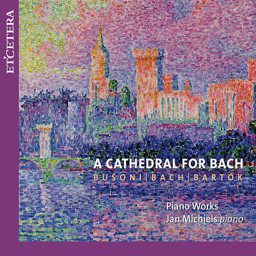 Busoni & Bach & Bartók: A Cathedral for Bach by Jan Michiels