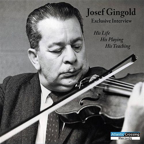 Josef Gingold Exclusive Interview: His Life, His Playing, His Teaching by Josef Gingold