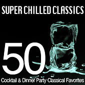 Super Chilled Classics - 50 Cocktail & Dinner Party Classical Favorites by Various Artists