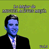 Lo Mejor de Miguel Aceves Mejía, Vol. 3 by Miguel Aceves Mejia