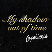 My Shadow Out Of Time by Casablanca