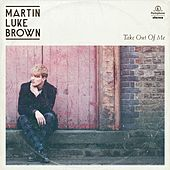 Take Out Of Me EP by Martin Luke Brown