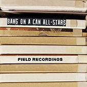 Field Recordings von Bang On A Can All-Stars