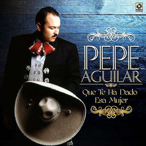 Que Te Ha Dado Esa Mujer by Pepe Aguilar