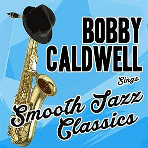 Bobby Caldwell Sings Smooth Jazz Classics by Bobby Caldwell