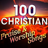 100 Christian Praise & Worship Songs by Various Artists