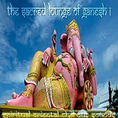 Sacred Lounge of Ganesh, Vol.1 (Spiritual Oriental Chill out Sounds) by Various Artists