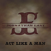 Act Like a Man by Johnathan East