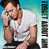 Forget About Him by Dakota Bradley