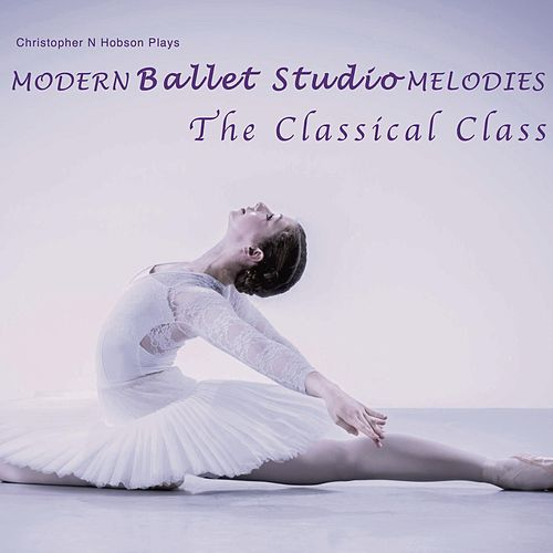 Modern Ballet Studio Melodies, the Classical Class by Christopher N Hobson